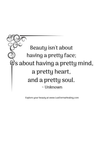 Beauty isn't about having a pretty face it's about having a pretty mind, a pretty heart, and a pretty soul. ~ Unknown