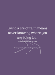 Living a life of faith means never knowing where you are being led. ~ Oswald Chambers