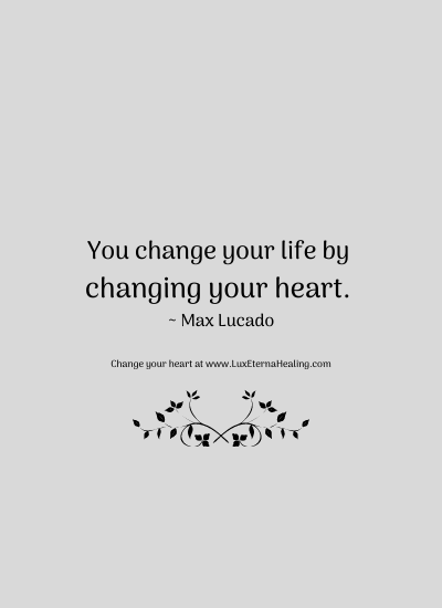You change your life by changing your heart. ~ Max Lucado