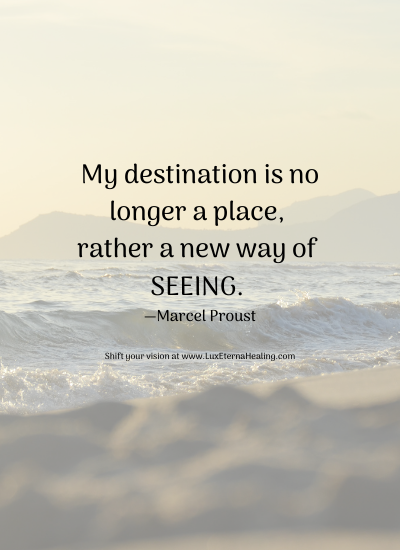 My destination is no longer a place, rather a new way of seeing. —Marcel Proust Shift your vision at www.LuxEternaHealing.com