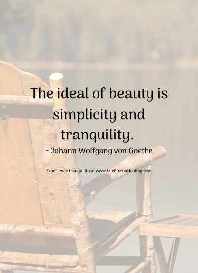 The ideal of beauty is simplicity and tranquility. ~ Johann Wolfgang von Goethe