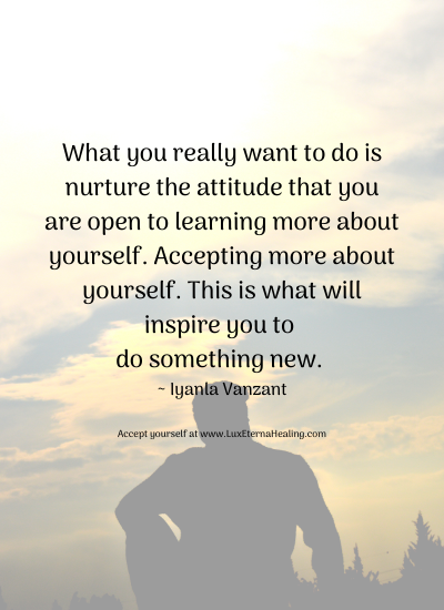 What you really want to do is nurture the attitude that you are open to learning more about yourself. Accepting more about yourself. This is what will inspire you to do something new. ~ Iyanla Vanzant