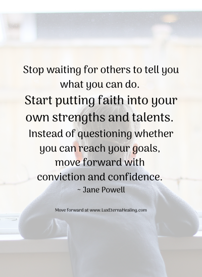 Stop waiting for others to tell you what you can do. Start putting faith into your own strengths and talents. Instead of questioning whether you can reach your goals, move forward with conviction and confidence. ~ Jane Powell