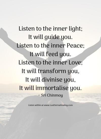 Listen to the inner light; It will guide you. Listen to the inner Peace; It will feed you. Listen to the inner Love; It will transform you, It will divinise you, It will immortalise you. ~ Sri Chinmoy