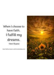 When I choose to have faith, I fulfill my dreams. ~Ann Ruane