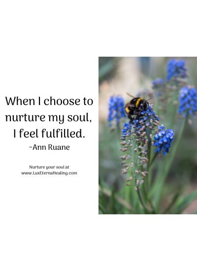 When I choose to nurture my soul, I feel fulfilled. ~Ann Ruane