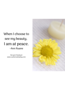 When I choose to see my beauty, I am at peace. ~Ann Ruane