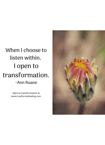 When I choose to listen within, I open to transformation. ~Ann Ruane