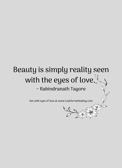 Beauty is simply reality seen with the eyes of love. ~ Rabindranath Tagore