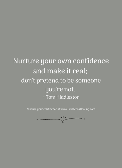 Nurture your own confidence and make it real; don't pretend to be someone you're not. ~ Tom Hiddleston