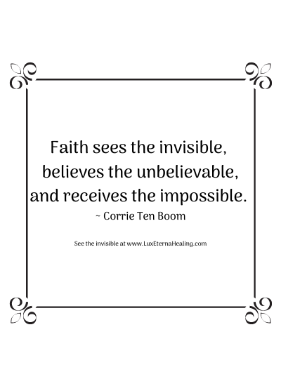 Faith sees the invisible, believes the unbelievable, and receives the impossible. ~ Corrie Ten Boom