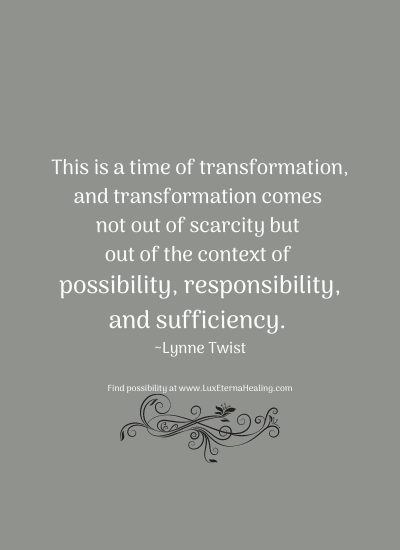 This is a time of transformation, and transformation comes not out of scarcity but out of the context of possibility, responsibility, and sufficiency. ~Lynne Twist
