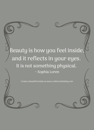 Beauty is how you feel inside, and it reflects in your eyes. It is not something physical. ~ Sophia Loren