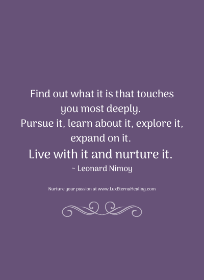 Find out what it is that touches you most deeply. Pursue it, learn about it, explore it, expand on it. Live with it and nurture it. ~ Leonard Nimoy