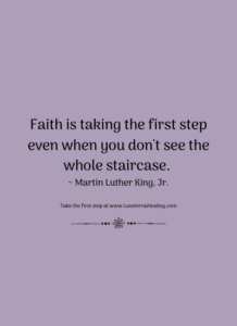 Faith is taking the first step even when you don't see the whole staircase. ~ Martin Luther King, Jr.