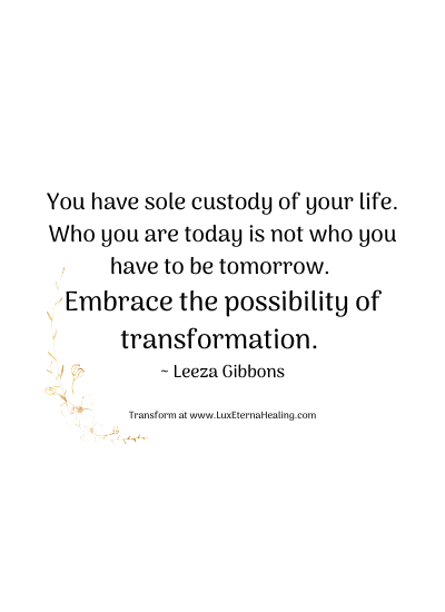 You have sole custody of your life. Who you are today is not who you have to be tomorrow. Embrace the possibility of transformation. ~ Leeza Gibbons