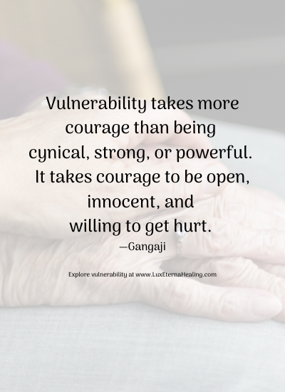 Vulnerability takes more courage than being cynical, strong, or powerful. It takes courage to be open, innocent, and willing to get hurt. —Gangaji Explore vulnerability at www.LuxEternaHealing.com