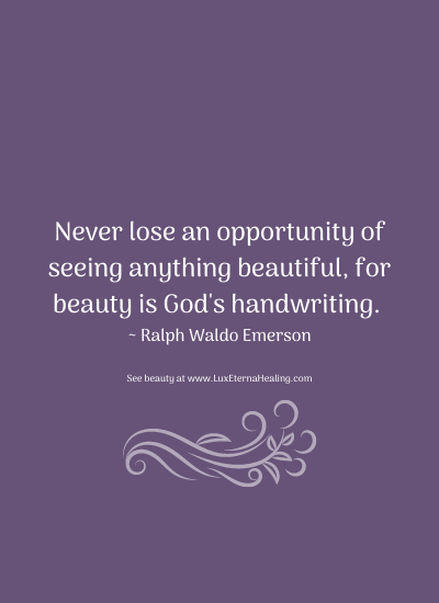 Never lose an opportunity of seeing anything beautiful, for beauty is God's handwriting. ~ Ralph Waldo Emerson