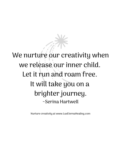 We nurture our creativity when we release our inner child. Let it run and roam free. It will take you on a brighter journey. ~Serina Hartwell