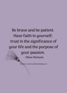Be brave and be patient. Have faith in yourself; trust in the significance of your life and the purpose of your passion. ~ Jillian Michaels