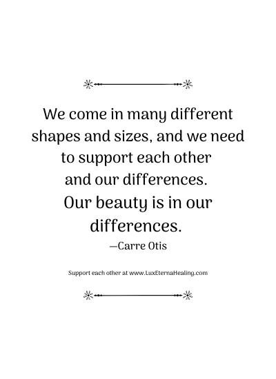 We come in many different shapes and sizes, and we need to support each other and our differences. Our beauty is in our differences. —Carre Otis