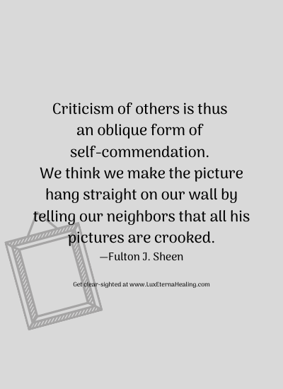 Criticism of others is thus an oblique form of self-commendation. We think we make the picture hang straight on our wall by telling our neighbors that all his pictures are crooked. —Fulton J. Sheen