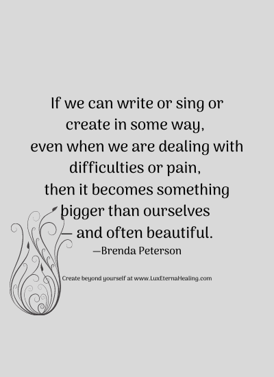 If we can write or sing or create in some way, even when we are dealing with difficulties or pain, then it becomes something bigger than ourselves — and often beautiful. —Brenda Peterson