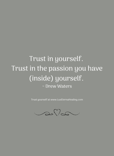 Trust in yourself. Trust in the passion you have (inside) yourself. ~ Drew Waters