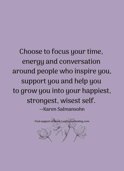 Choose to focus your time, energy and conversation around people who inspire you, support you and help you to grow you into your happiest, strongest, wisest self. —Karen Salmansohn