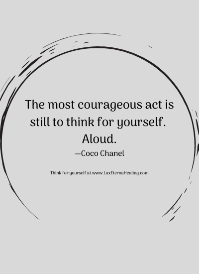 The most courageous act is still to think for yourself. Aloud. —Coco Chanel