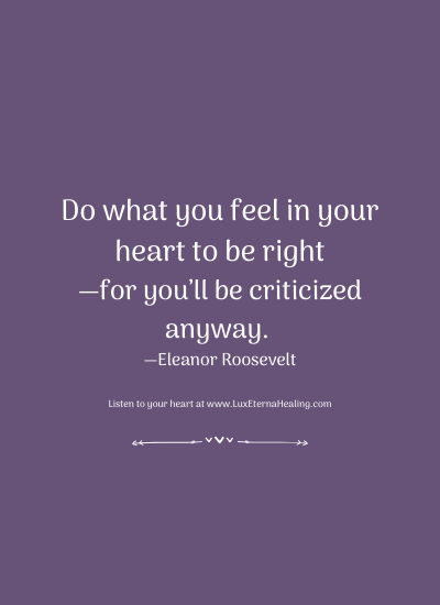 Do what you feel in your heart to be right—for you'll be criticized anyway. —Eleanor Roosevelt