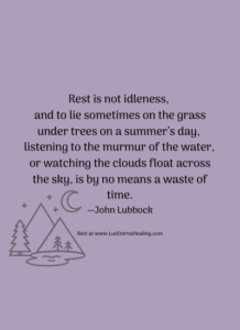 Rest is not idleness, and to lie sometimes on the grass under trees on a summer's day, listening to the murmur of the water, or watching the clouds float across the sky, is by no means a waste of time. —John Lubbock