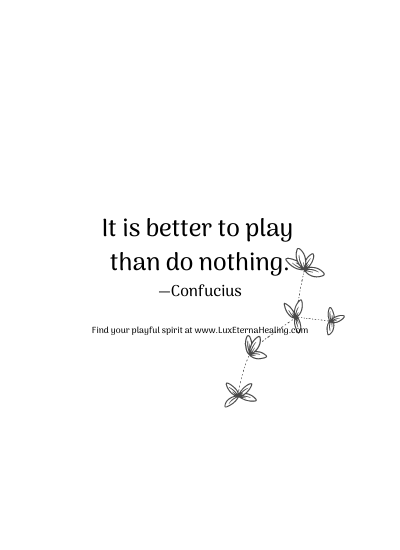 It is better to play than do nothing. —Confucius