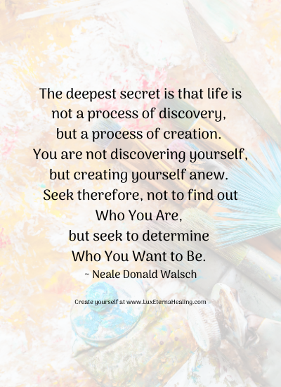 The deepest secret is that life is not a process of discovery, but a process of creation. You are not discovering yourself, but creating yourself anew. Seek therefore, not to find out Who You Are, but seek to determine Who You Want to Be. ~ Neale Donald Walsch