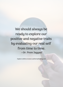 We should always be ready to explore our positive and negative traits by evaluating our real self from time to time. —Dr. Prem Jagyasi