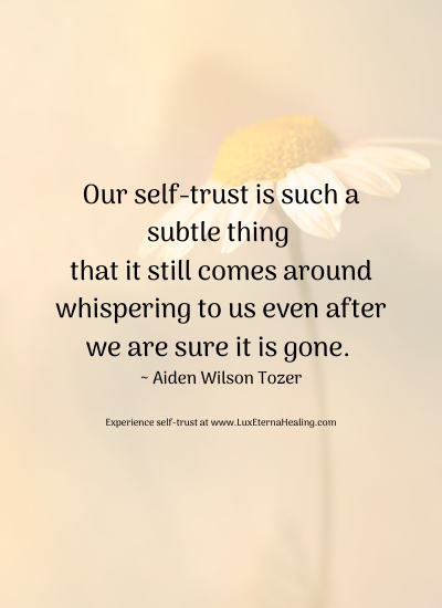 Our self-trust is such a subtle thing that it still comes around whispering to us even after we are sure it is gone. ~ Aiden Wilson Tozer