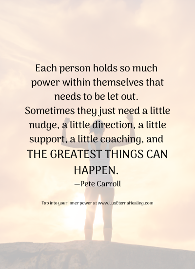 Each person holds so much power within themselves that needs to be let out. Sometimes they just need a little nudge, a little direction, a little support, a little coaching, and the greatest things can happen. —Pete Carroll