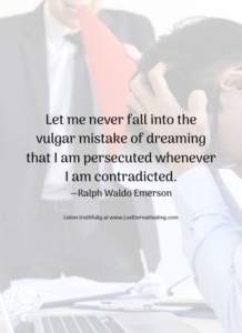 Let me never fall into the vulgar mistake of dreaming that I am persecuted whenever I am contradicted. —Ralph Waldo Emerson