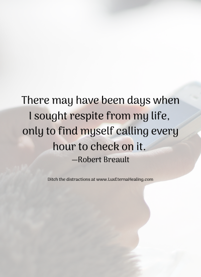 There may have been days when I sought respite from my life, only to find myself calling every hour to check on it. —Robert Breault