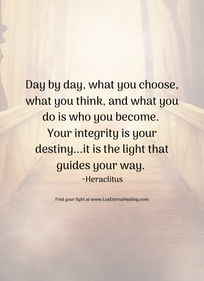 Day by day, what you choose, what you think, and what you do is who you become. Your integrity is your destiny...it is the light that guides your way. ~Heraclitus