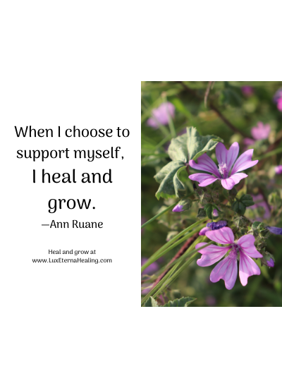 When I choose to support myself, I heal and grow. —Ann Ruane