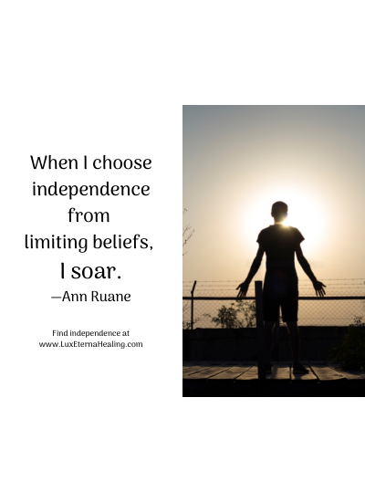 When I choose independence from limiting beliefs, I soar. —Ann Ruane