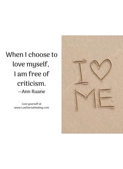 When I choose to love myself, I am free of criticism. —Ann Ruane