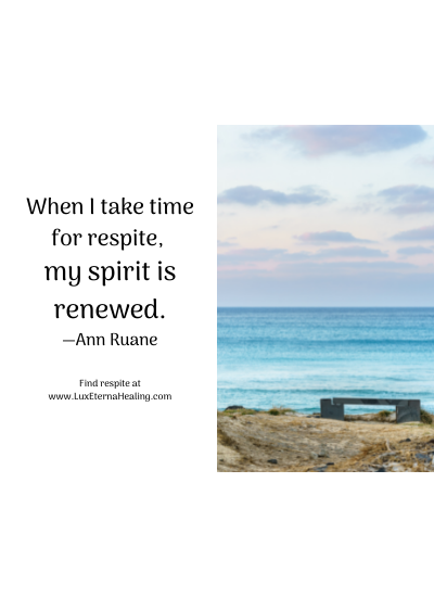 When I take time for respite, my spirit is renewed. —Ann Ruane