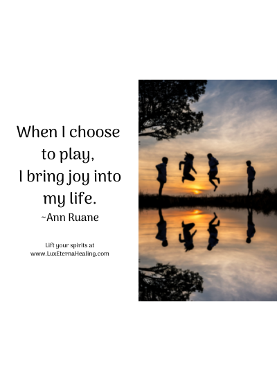 When I choose to play, I bring joy into my life. ~Ann Ruane