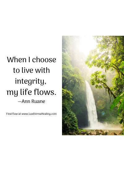 When I choose to live with integrity, my life flows. —Ann Ruane