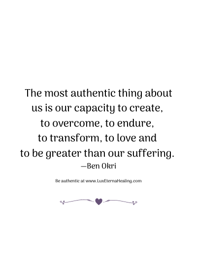 The most authentic thing about us is our capacity to create, to overcome, to endure, to transform, to love and to be greater than our suffering. —Ben Okri