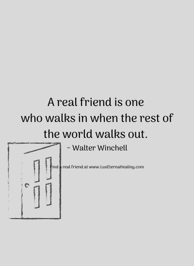 A real friend is one who walks in when the rest of the world walks out. ~ Walter Winchell
