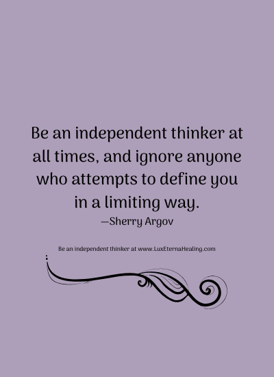 Be an independent thinker at all times, and ignore anyone who attempts to define you in a limiting way. —Sherry Argov