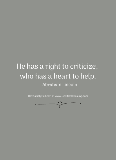 He has a right to criticize, who has a heart to help. —Abraham Lincoln